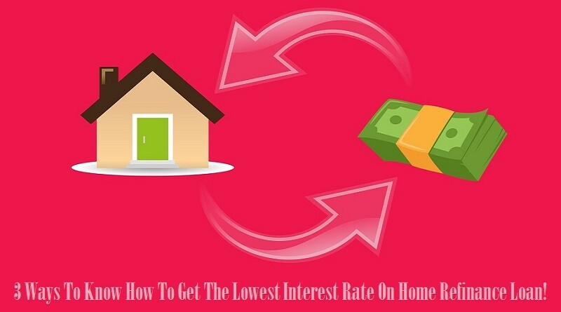 3 Ways To Know How To Get The Lowest Interest Rate On Home Refinance Loan