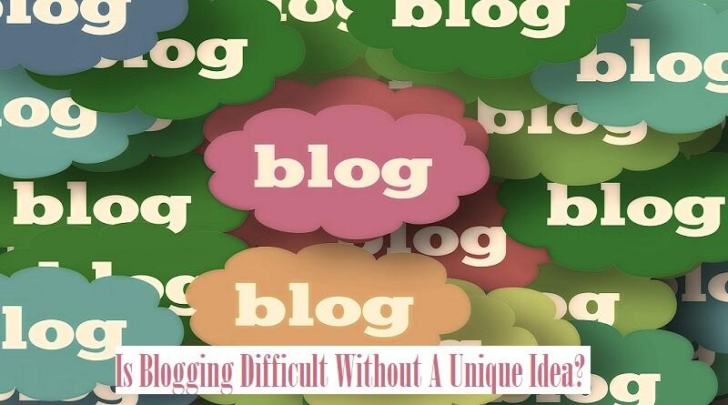 Is Blogging Difficult Without A Unique Idea