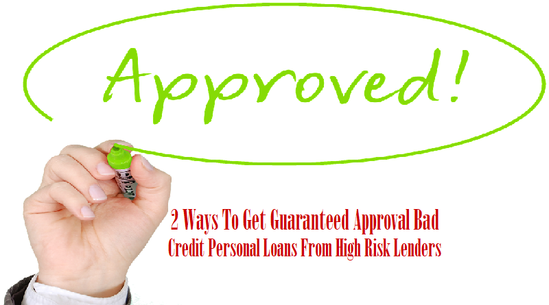 2 Ways To Get Guaranteed Approval Bad Credit Personal Loans From High Risk Lenders