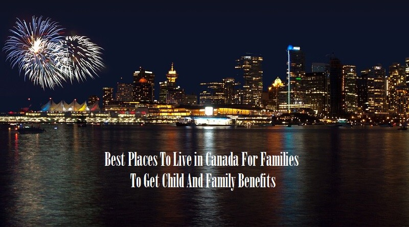 Best Places To Live In Canada For Families To Get Child And Family Benefits