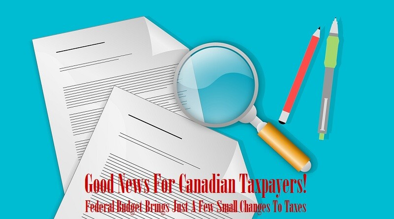Good News For Canadian Taxpayers! Federal Budget Brings Just A Few Small Changes To Taxes