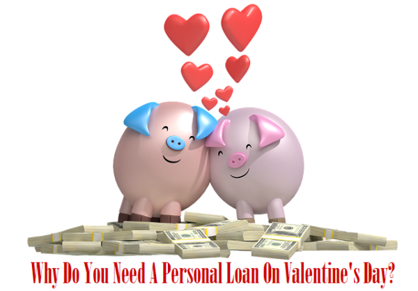 Why Do You Need A Personal Loan On Valentine's Day?