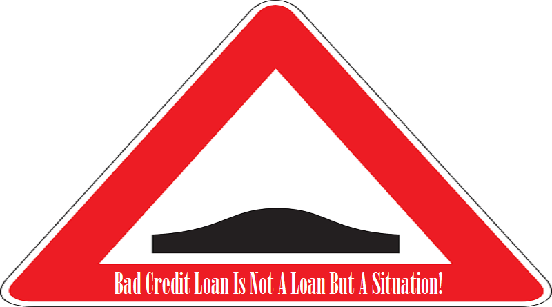 Bad Credit Loan Is Not A Loan But A Situation