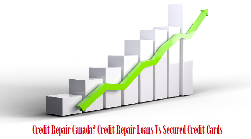 Credit Repair Canada? Credit Repair Loans Vs Secured Credit Cards