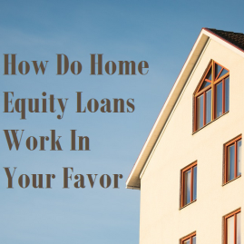 How Do Home Equity Loans Work In Your Favor